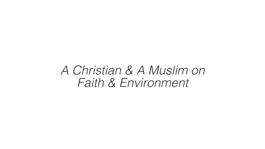 Part 2: A Christian and a Muslim discuss Faith, Science, and the Environment